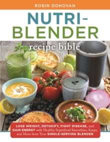 Nutri-Blender Recipe Bible : Lose Weight, Detoxify, Fight Disease, and Gain Energy with Healthy Superfood Smoothies and Soups from Your Single-Serving Blender, Paperback / softback Book