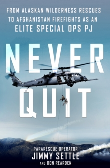 Never Quit : From Alaskan Wilderness Rescues to Afghanistan Firefights as an Elite Special Ops PJ, Paperback / softback Book