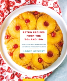 Retro Recipes from the 50s and 60s : 103 Vintage Appetizers, Dinners, Drinks, and More, Paperback Book