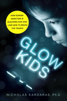 Glow Kids : How Screen Addiction Is Hijacking Our Kids-and How to Break the Trance, Paperback / softback Book