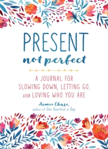 Present, Not Perfect : A Journal for Slowing Down, Letting Go, and Loving Who You Are, Paperback / softback Book