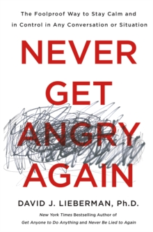 Never Get Angry Again : The Foolproof Way to Stay Calm and in Control in Any Conversation or Situation, Hardback Book