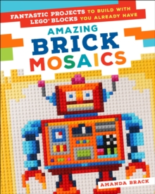 Amazing Brick Mosaics : Fantastic Projects to Build with Lego Blocks You Already Have, Paperback / softback Book