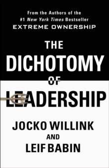 The Dichotomy of Leadership : Balancing the Challenges of Extreme Ownership to Lead and Win, Hardback Book