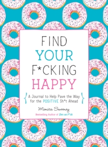 Find Your F*Cking Happy : A Journal to Help Pave the Way for Positive Sh*t Ahead, Paperback / softback Book