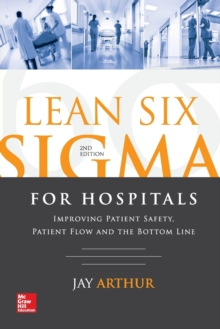 Lean Six Sigma for Hospitals: Improving Patient Safety, Patient Flow and the Bottom Line, Second Edition, Paperback Book