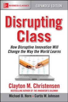 Disrupting Class, Expanded Edition: How Disruptive Innovation Will Change the Way the World Learns, Paperback / softback Book