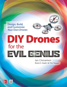 DIY Drones for the Evil Genius: Design, Build, and Customize Your Own Drones, Paperback / softback Book