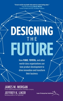 Designing the Future: How Ford, Toyota, and other world-class organizations use lean product development to drive innovation and transform their business, Hardback Book