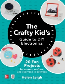 The Crafty Kids Guide to DIY Electronics: 20 Fun Projects for Makers, Crafters, and Everyone in Between, Paperback / softback Book