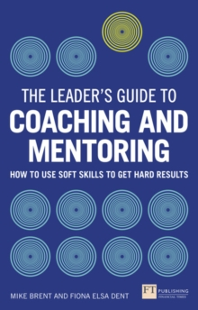 The Leader's Guide to Coaching & Mentoring : How to Use Soft Skills to Get Hard Results, Paperback / softback Book