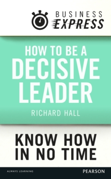 Business Express: How to be a decisive Leader : Improve your decisionmaking & problem solving skills, EPUB eBook