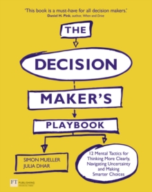 The Decision Maker's Playbook : 12 Tactics for Thinking Clearly, Navigating Uncertainty and Making Smarter Choices, Paperback / softback Book