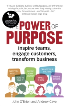 The Power of Purpose : Inspire teams, engage customers, transform business, Paperback / softback Book