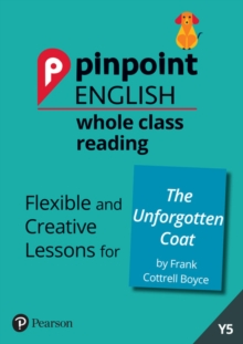 Pinpoint English Whole Class Reading Y5: The Unforgotten Coat : Flexible and Creative Lessons for The Unforgotten Coat (by Frank Cottrell Boyce), Spiral bound Book