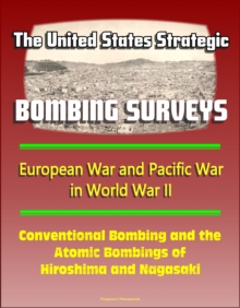 United States Strategic Bombing Surveys: European War and Pacific War in World War II, Conventional Bombing and the Atomic Bombings of Hiroshima and Nagasaki, EPUB eBook