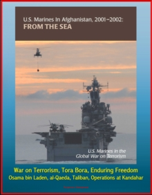 U.S. Marines in Afghanistan, 2001-2002: From the Sea - U.S. Marines in the Global War on Terrorism, Tora Bora, Enduring Freedom, Osama bin Laden, al-Qaeda, Taliban, Operations at Kandahar, EPUB eBook