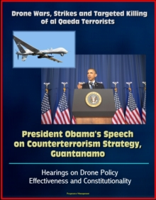 Drone Wars, Strikes and Targeted Killing of al Qaeda Terrorists: President Obama's Speech on Counterterrorism Strategy, Guantanamo, Hearings on Drone Policy Effectiveness and Constitutionality, EPUB eBook