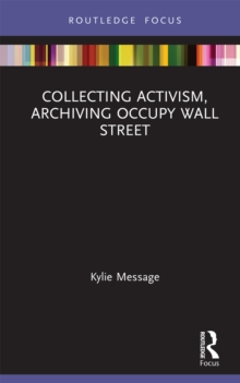 Collecting Activism, Archiving Occupy Wall Street : Archiving Occupy Wall Street, PDF eBook