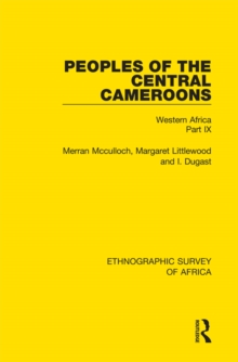 Peoples of the Central Cameroons (Tikar. Bamum and Bamileke. Banen, Bafia and Balom) : Western Africa Part IX, PDF eBook