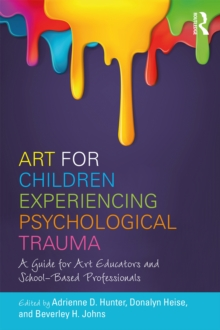 Art for Children Experiencing Psychological Trauma : A Guide for Art Educators and School-Based Professionals, PDF eBook