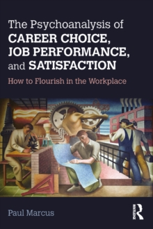 The Psychoanalysis of Career Choice, Job Performance, and Satisfaction : How to Flourish in the Workplace, EPUB eBook