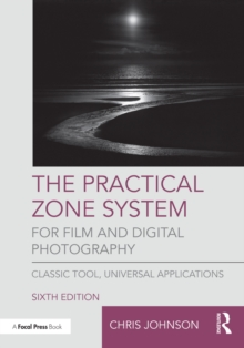 The Practical Zone System for Film and Digital Photography : Classic Tool, Universal Applications, PDF eBook