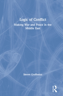 Logic of Conflict: Making War and Peace in the Middle East : Making War and Peace in the Middle East, EPUB eBook