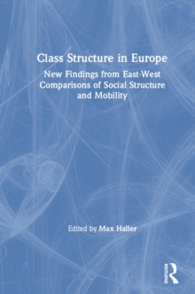Class Structure in Europe: New Findings from East-West Comparisons of Social Structure and Mobility : New Findings from East-West Comparisons of Social Structure and Mobility, PDF eBook