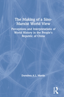The Making of a Sino-Marxist World View: Perceptions and Interpretations of World History in the People's Republic of China : Perceptions and Interpretations of World History in the People's Republic, EPUB eBook