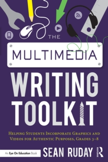 The Multimedia Writing Toolkit : Helping Students Incorporate Graphics and Videos for Authentic Purposes, Grades 3-8, EPUB eBook