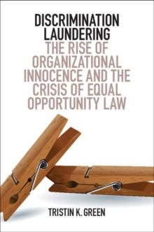 Discrimination Laundering : The Rise of Organizational Innocence and the Crisis of Equal Opportunity Law, Paperback Book