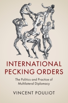 International Pecking Orders : The Politics and Practice of Multilateral Diplomacy, Paperback Book