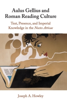 Aulus Gellius and Roman Reading Culture : Text, Presence, and Imperial Knowledge in the Noctes Atticae, Hardback Book