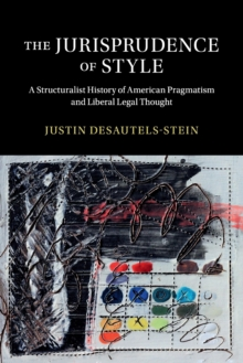 The Jurisprudence of Style : A Structuralist History of American Pragmatism and Liberal Legal Thought, Paperback / softback Book