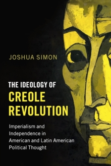 The Ideology of Creole Revolution : Imperialism and Independence in American and Latin American Political Thought, Paperback Book