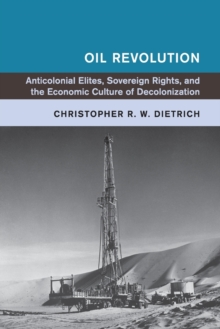 Oil Revolution : Anti-Colonial Elites, Sovereign Rights, and the Economic Culture of Decolonization, Paperback Book