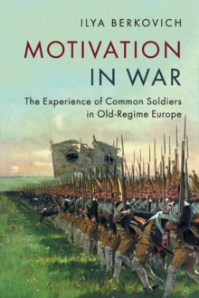 Motivation in War : The Experience of Common Soldiers in Old-Regime Europe, Paperback Book