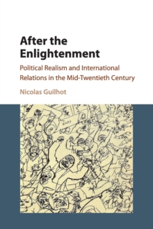 After the Enlightenment : Political Realism and International Relations in the Mid-Twentieth Century, Paperback Book