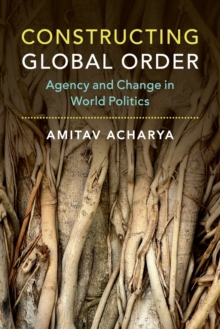 Constructing Global Order : Agency and Change in World Politics, Paperback Book