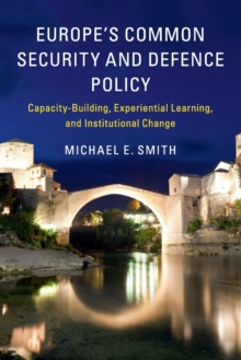 Europe's Common Security and Defence Policy : Capacity-Building, Experiential Learning, and Institutional Change, Paperback / softback Book
