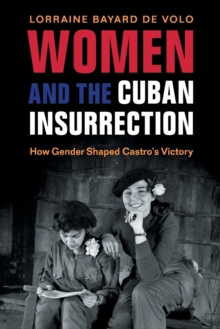 Women and the Cuban Insurrection : How Gender Shaped Castro's Victory, Paperback Book