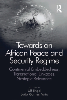 Towards an African Peace and Security Regime : Continental Embeddedness, Transnational Linkages, Strategic Relevance, EPUB eBook
