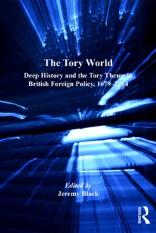 The Tory World : Deep History and the Tory Theme in British Foreign Policy, 1679-2014, EPUB eBook