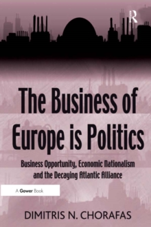 The Business of Europe is Politics : Business Opportunity, Economic Nationalism and the Decaying Atlantic Alliance, PDF eBook