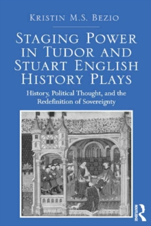 Staging Power in Tudor and Stuart English History Plays : History, Political Thought, and the Redefinition of Sovereignty, EPUB eBook
