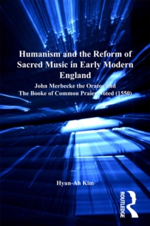 Humanism and the Reform of Sacred Music in Early Modern England : John Merbecke the Orator and The Booke of Common Praier Noted (1550), PDF eBook