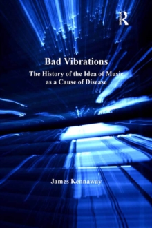 Bad Vibrations : The History of the Idea of Music as a Cause of Disease, EPUB eBook