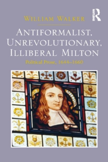 Antiformalist, Unrevolutionary, Illiberal Milton : Political Prose, 1644-1660, PDF eBook