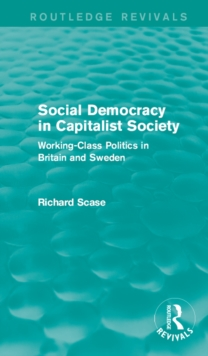Social Democracy in Capitalist Society (Routledge Revivals) : Working-Class Politics in Britain and Sweden, EPUB eBook